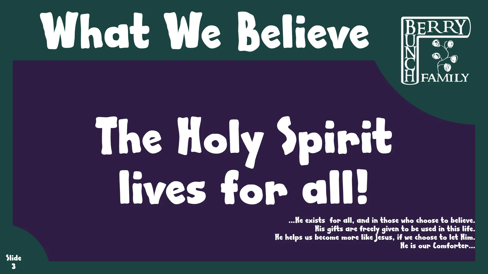 What We Believe:The Holy Spirit Loves For All! …He exists  for all, and in those who choose to believe. His gifts are freely given to be used in this life. He helps us become more like Jesus, if we choose to let Him. He is our Comforter…