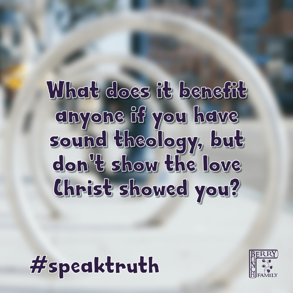 What does it benefit anyone if you have sound theology, but don't show the love Christ showed you?