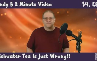 Andy B 2 Minute Video, Season 4, Episode 8, Dishwater Tea Is Just Wrong!!