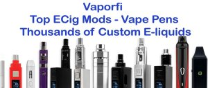 Vaporfi Top Ecig Mods Vape Pens Thousands of Custom E-Liquids