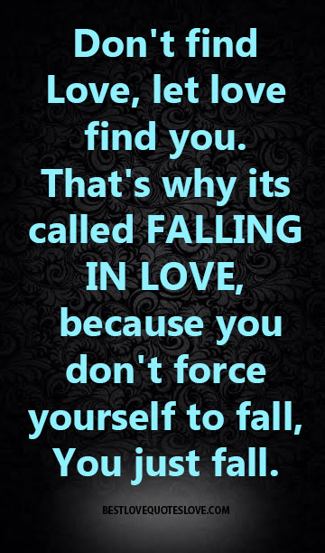Don't find Love, let love find you. That's why its called FALLING IN LOVE, because you don't force yourself to fall, You just fall.