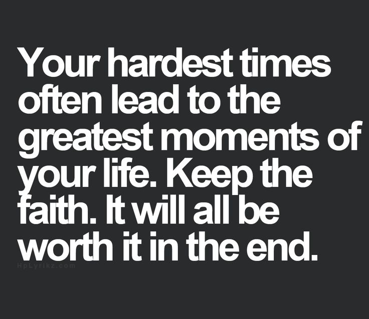 your hardes times often lead to the greatest moments of your life
