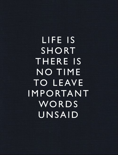 life is short there is no time to leave important words unsaid