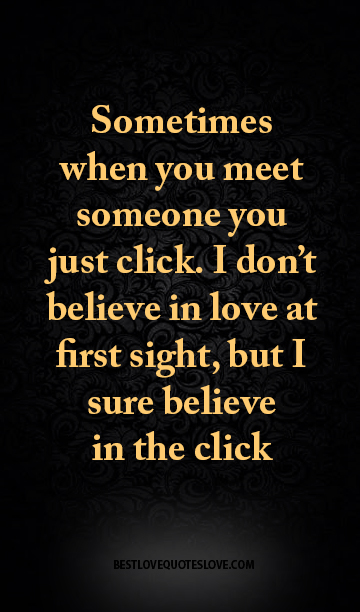 Sometimes When You Meet Someone You Just Click. I Donu0027t Believe In Love