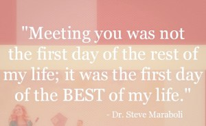 Meeting you was not the first day of the rest of my life it was the first day of the best of my life