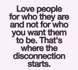 love people for who they are and not for who you want them to be. that's where the disconnection starts