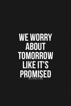 We worry about tomorrow like it's promised