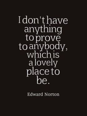 I don't have anything to prove to anybody, which is a lovely place to be