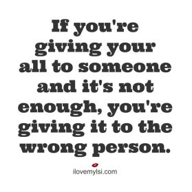 If you're giving your all to someone and it's not enough, you're giving it to the wrong person