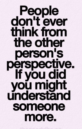 People don't ever think from the other person's perspective. if you did you might understand someone more.