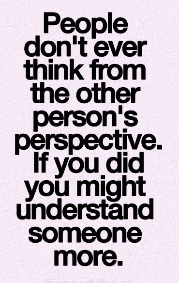 People Dont Ever Think From The Other Persons Perspective If You