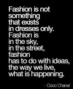 fashion is not something that exists in dresses only. Fashion is in the sky, in the street, fashion has to do with ideas, the way we live , what is happening