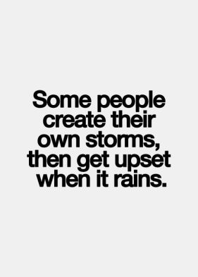 some people create their own storms , then get upset when it rains
