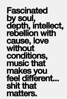 fascinated by soul, depth, intellect, rebellion with cause, love without conditions, music that makes you feel different, shit that matters