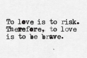 to love is to risk therefore, to love is to be brave