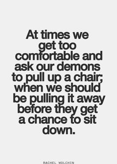at times we get too comfortable and ask our demons to pull