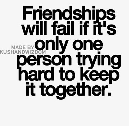 Friendships Will Fail If Its Only One Person Trying Hard To Keep It