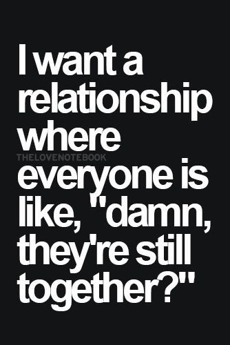 i want a relationship where everyone is like, damn theyre