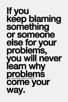 Best Love Quotes If You Keep Blaming Something Or Someone Else For