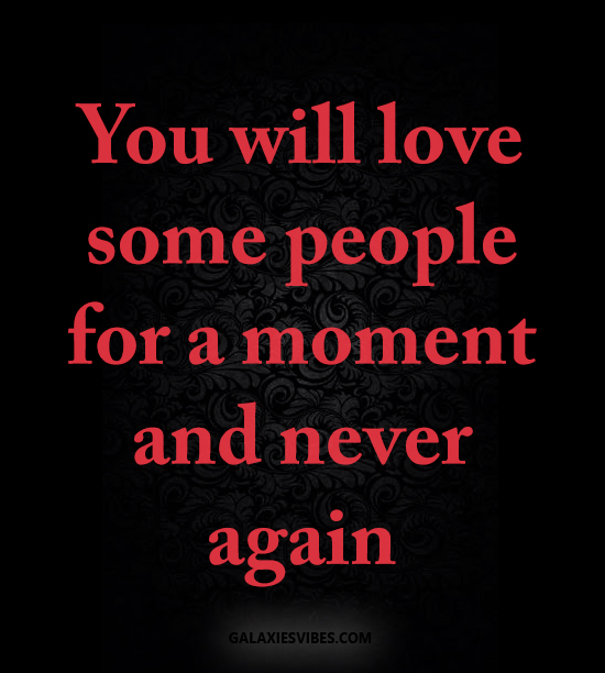 You will love some people for a moment and never again