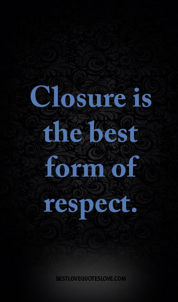 Closure is the best form of respect.