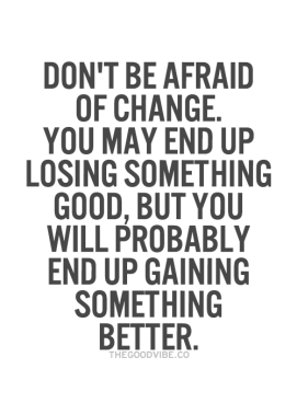 Don't be afraid of change, you may end up losing something good, but you will probably end up gaining something better
