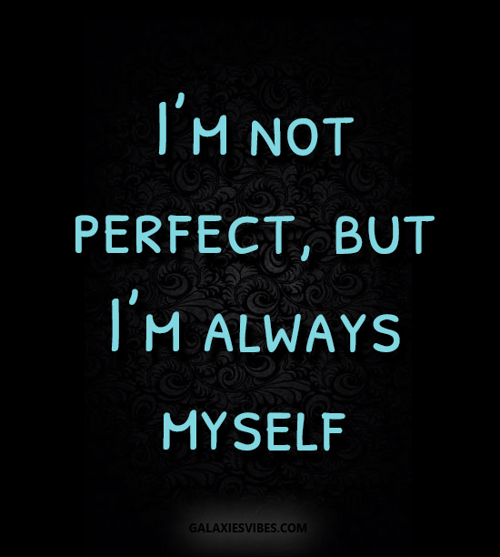 I'm not perfect, but I'm always myself