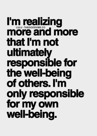 I'm realizing more and more that I'm not ultimately responsible for the well being of others. I'm only responsible for my own well being