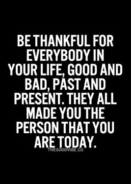 be thankful for everybody in your life, good and bad, past and present, they all made you the person that you are today