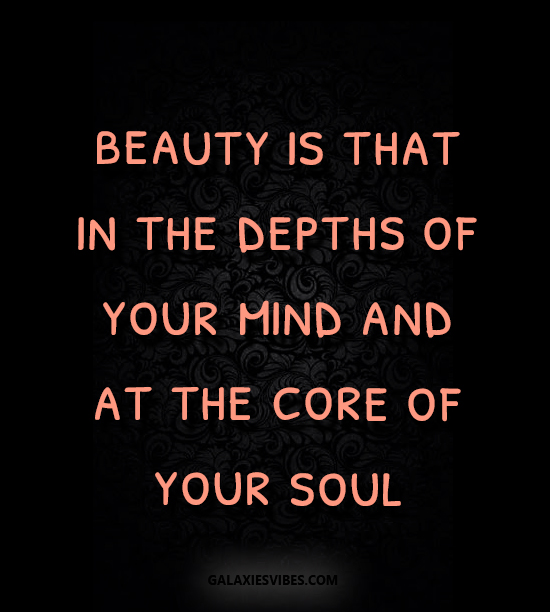 beauty is that in the depths of your mind and at the core of your soul