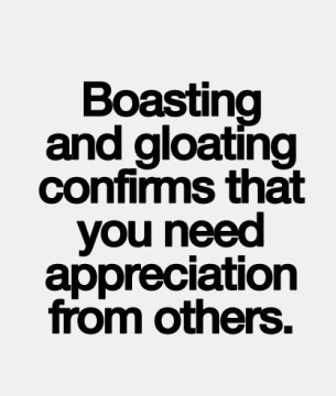 boasting and gloating confirms that you need appreciation from others