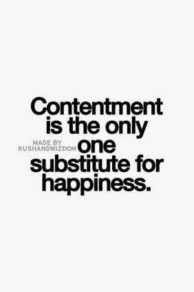contentment is the only one substitute for happiness