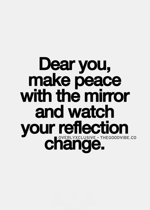 Dear You Make Peace With The Mirror And Watch Your Reflection
