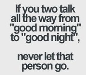 if you two talk all the way from good morning to good night, never let that person go
