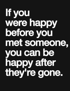if you were happy before you  met someone, you can be happy after they're gone