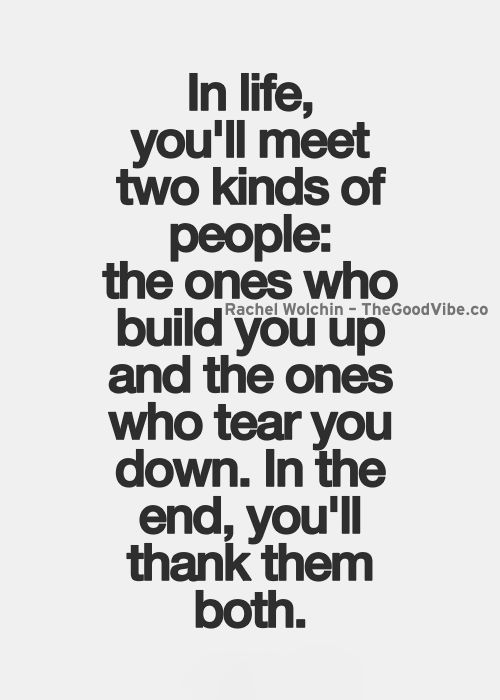 In Life Youll Meet Two Kinds Of People The Ones Who Build You Up