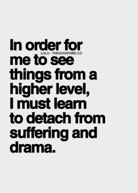 in order for me to see things from a higher level, I must learn to detach from suffering and drama