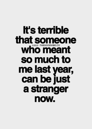 its terrible that someone who meant so much to me last year, can be just a stranger now