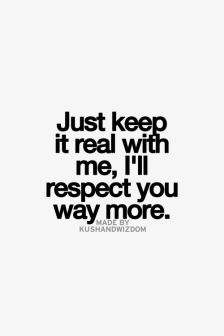 just keep it real with me, I\'ll respect you way more ...