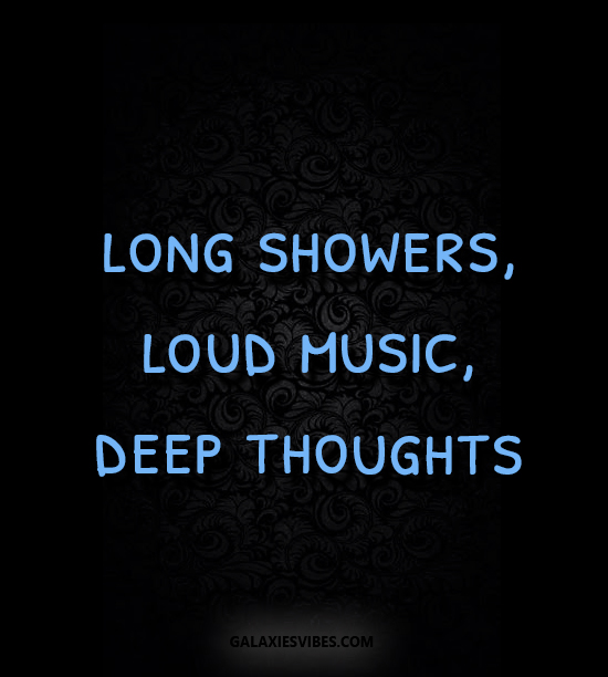 long showers, loud music, deep thoughts