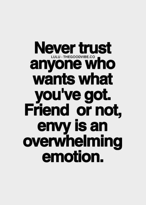 Never Trust Anyone Who Wants What Youve Got Friend Or Not Envy Is