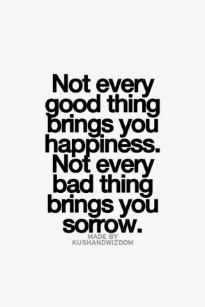 not every good thing brings you happiness, not every bad thing brings you sorrow
