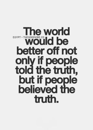 the world would be better off not only if people told the truth, but if people believed the truth