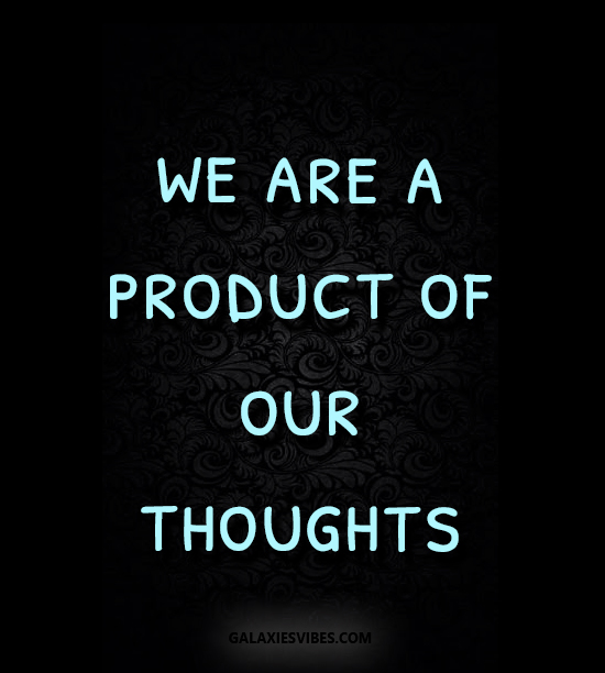 we are a product of our thoughts