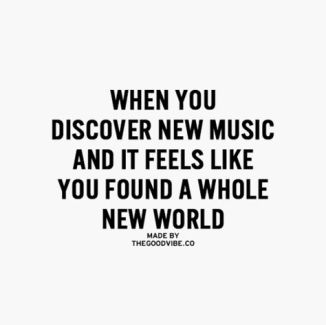 when you discover new music and it feels like you found a whole new world