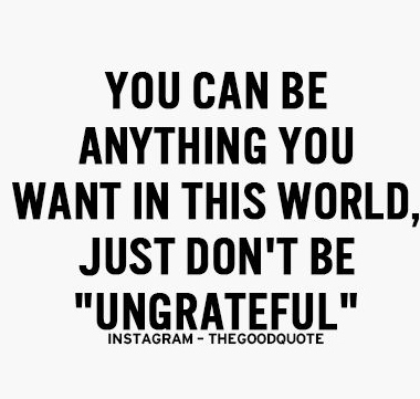 you can be anything you want in this world, just don't be ungrateful