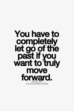 you have to completely let go of the past if you want to truly move forward