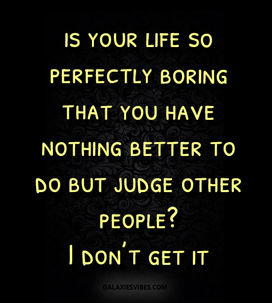 is your life so perfectly boring that you have nothing better to do but judge other people, I don't get it