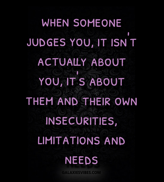 when someone judges you, it isn't actually about you, it's about them and their own insecurities, limitations and needs