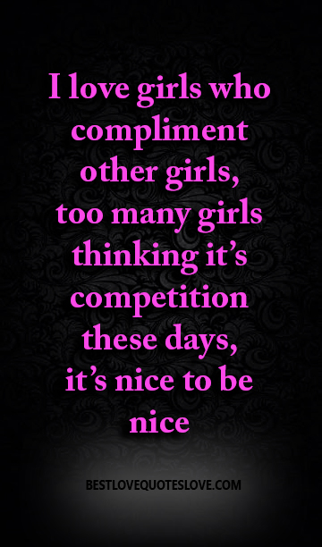 Best Love Quotes I Love Girls Who Compliment Other Girls Too Many